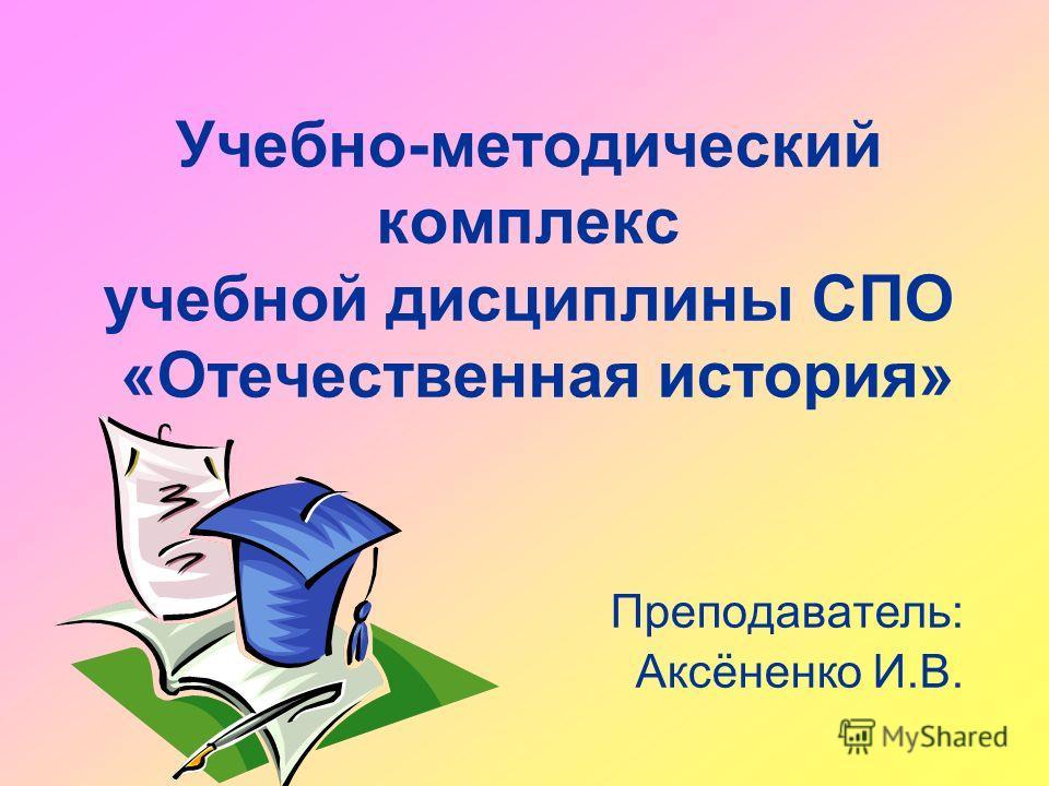 Учебно-методический комплекс учебной дисциплины СПО «Отечественная история» Преподаватель: Аксёненко И.В.