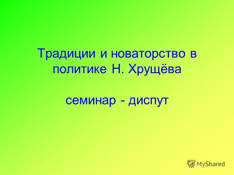 Традиции и новаторство в политике Н. Хрущёва семинар - диспут