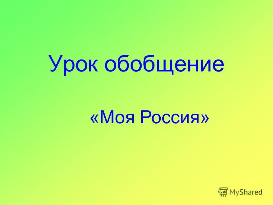 Урок обобщение «Моя Россия»
