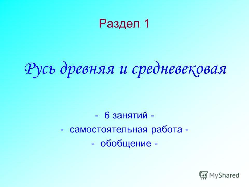Раздел 1 Русь древняя и средневековая -6 занятий - -самостоятельная работа - -обобщение -