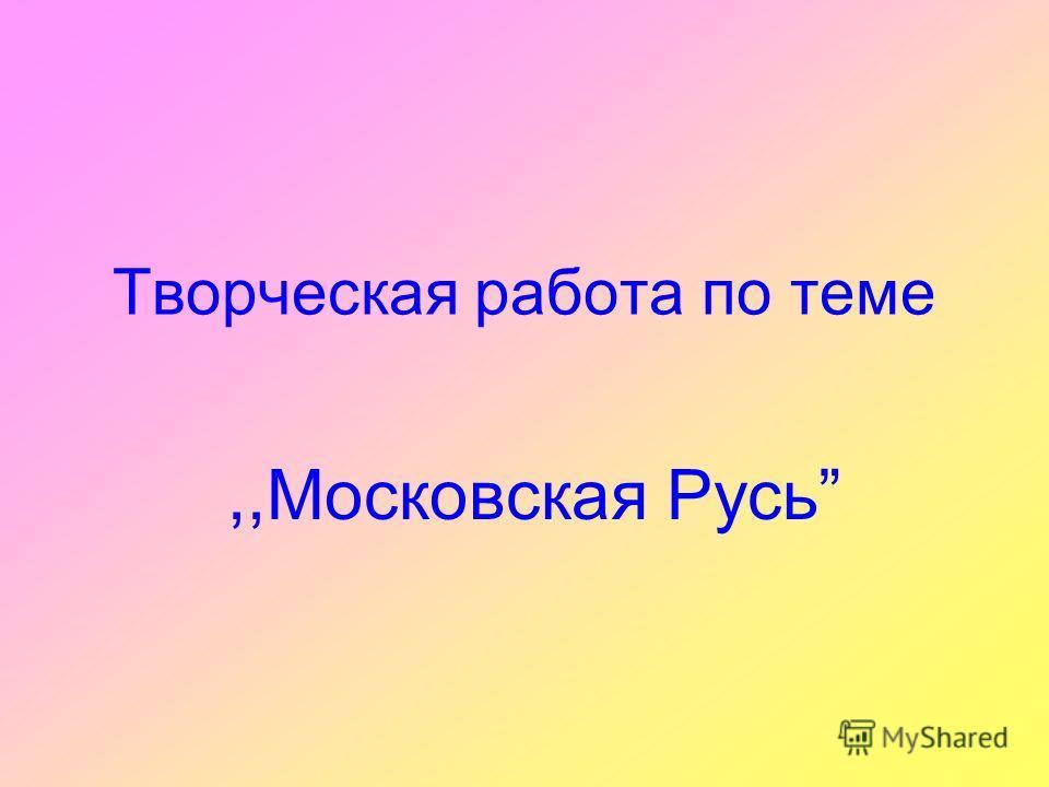Творческая работа по теме,,Московская Русь