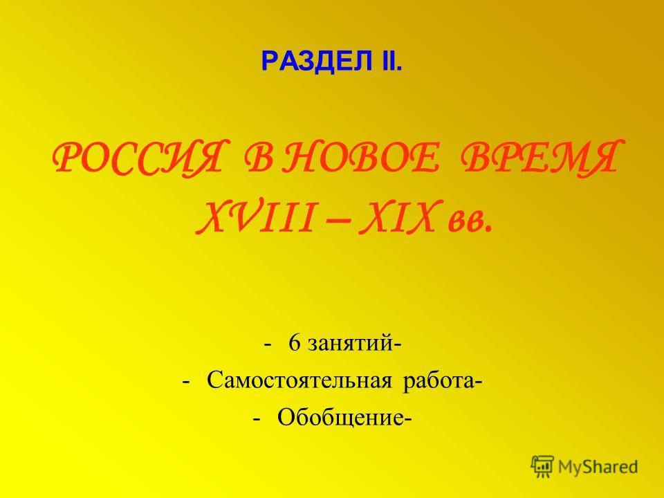 РАЗДЕЛ II. РОССИЯ В НОВОЕ ВРЕМЯ XVIII – XIX вв. -6 занятий- -Самостоятельная работа- -Обобщение-