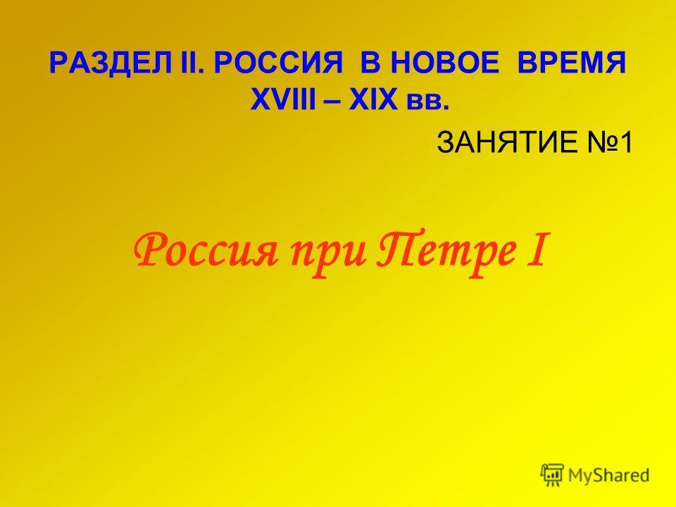 РАЗДЕЛ II. РОССИЯ В НОВОЕ ВРЕМЯ XVIII – XIX вв. ЗАНЯТИЕ 1 Россия при Петре I