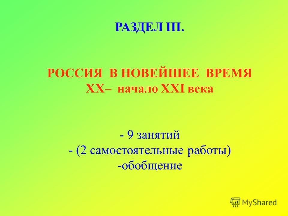 РАЗДЕЛ III. РОССИЯ В НОВЕЙШЕЕ ВРЕМЯ XX– начало XXI века - 9 занятий - (2 самостоятельные работы) -обобщение