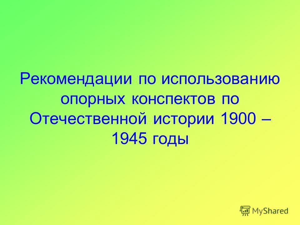 Рекомендации по использованию опорных конспектов по Отечественной истории 1900 – 1945 годы
