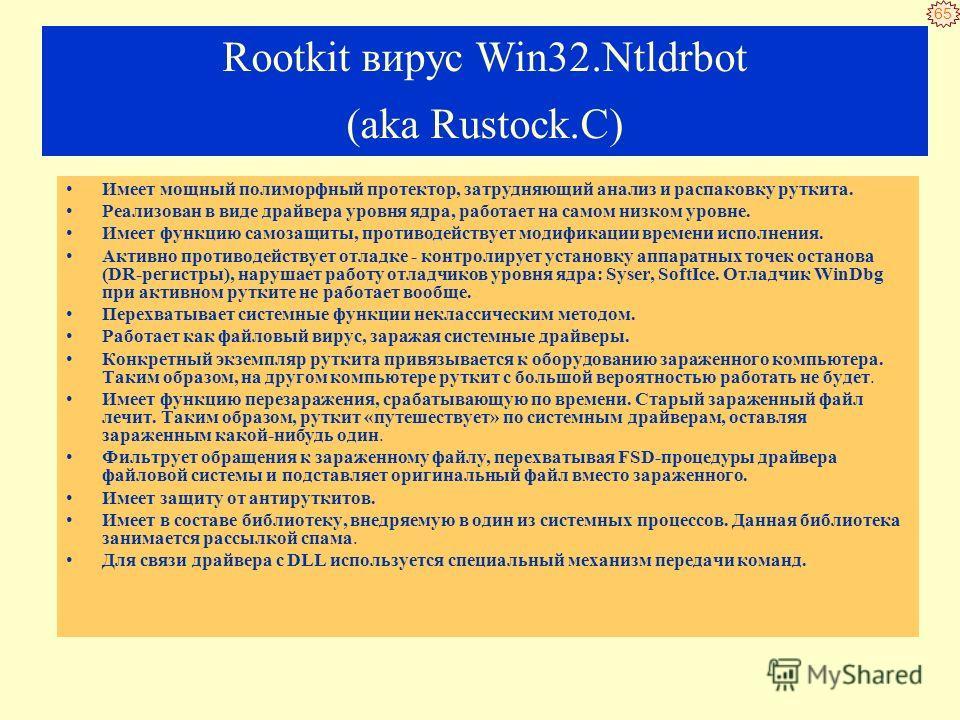 64 Rootkit вирус Win32. Ntldrbot (aka Rustock.C) Создана bot-сеть рассылающая до 30-миллиардов сообщений в день. Создание эффективного средства поиска и обнаружение программы заняло 18 недель с момента обнаружения первой копии.