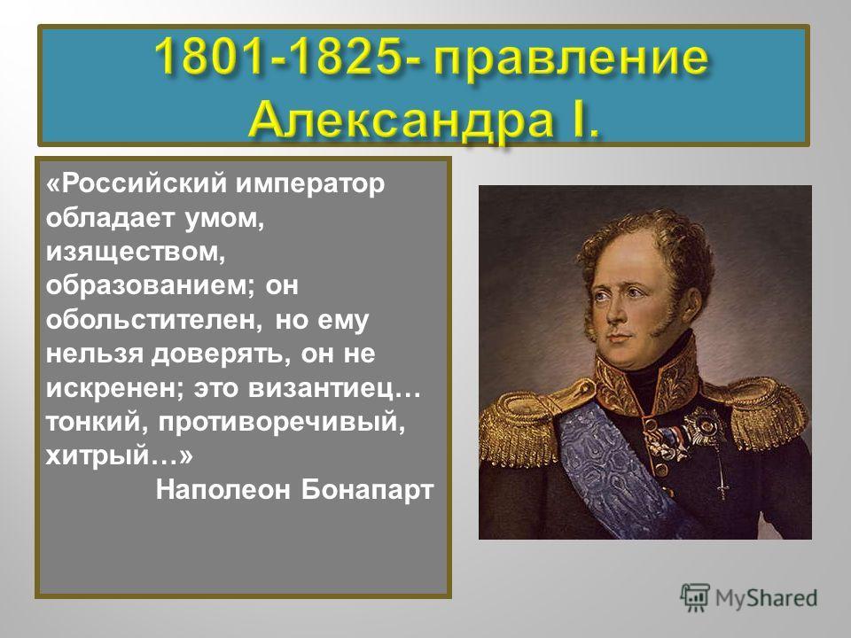 «Российский император обладает умом, изяществом, образованием; он обольстителен, но ему нельзя доверять, он не искренен; это византиец… тонкий, противоречивый, хитрый…» Наполеон Бонапарт