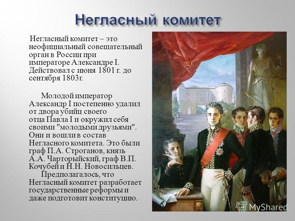 Негласный комитет – это неофициальный совещательный орган в России при императоре Александре I. Действовал с июня 1801 г. до сентября 1803 г. Молодой император Александр I постепенно удалил от двора убийц своего отца Павла I и окружил себя своими