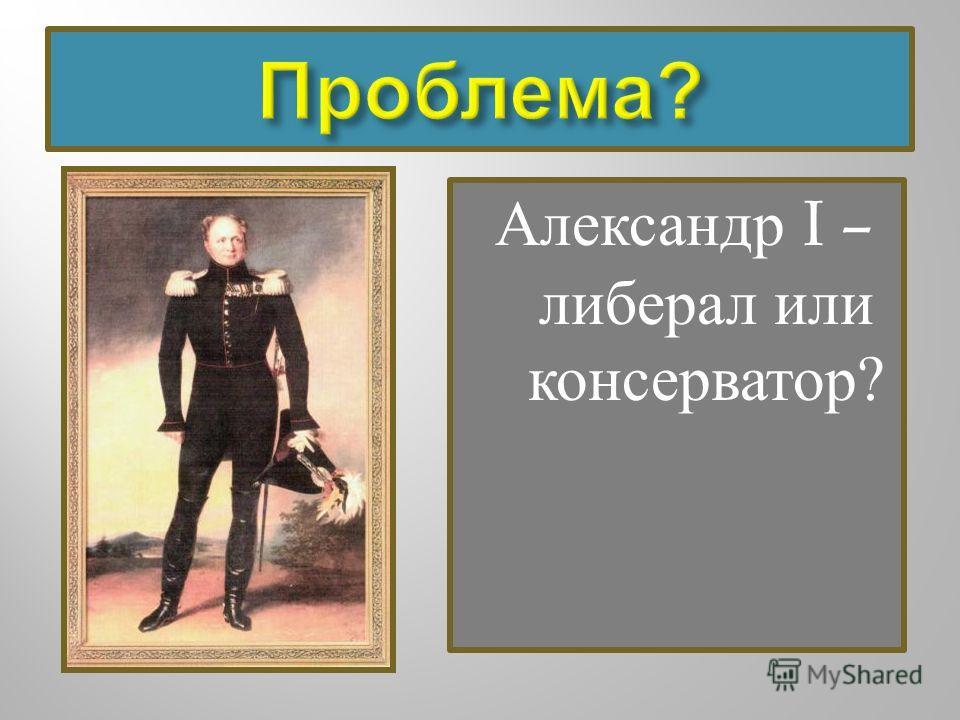Александр I – либерал или консерватор ?