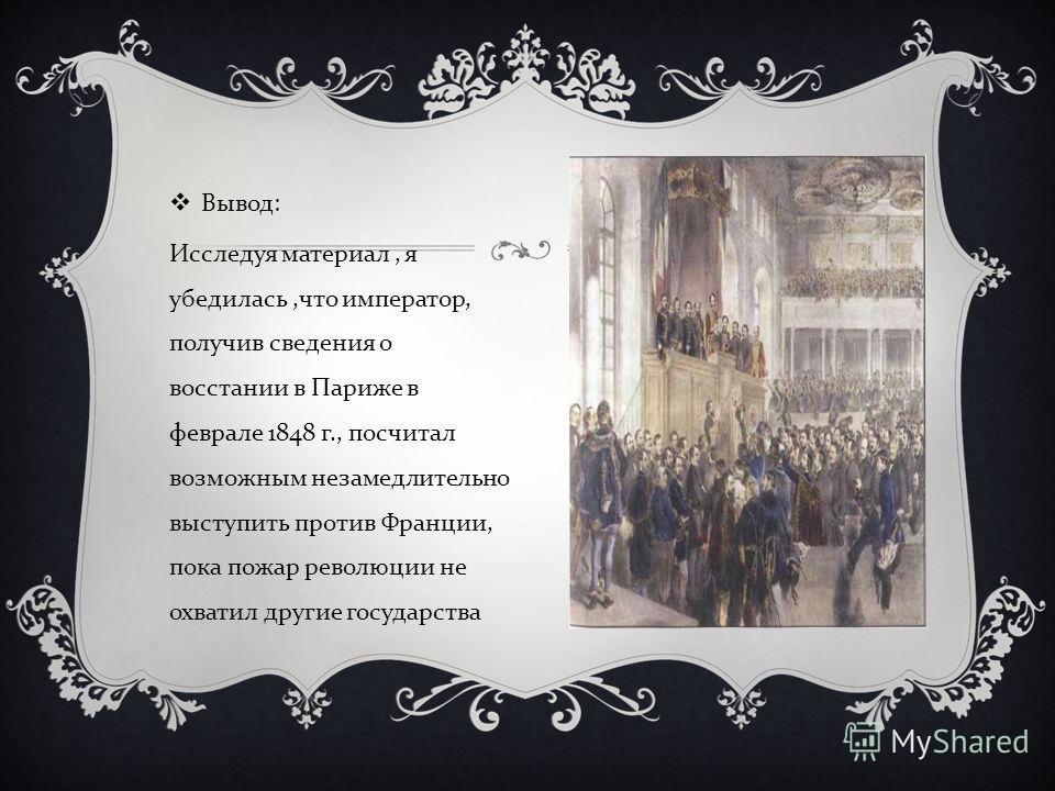 Вывод : Исследуя материал, я убедилась, что император, получив сведения о восстании в Париже в феврале 1848 г., посчитал возможным незамедлительно выступить против Франции, пока пожар революции не охватил другие государства