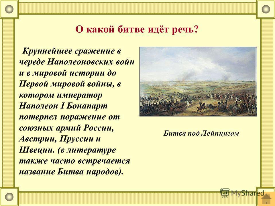Крупнейшее сражение в череде Наполеоновских войн и в мировой истории до Первой мировой войны, в котором император Наполеон I Бонапарт потерпел поражение от союзных армий России, Австрии, Пруссии и Швеции. (в литературе также часто встречается названи