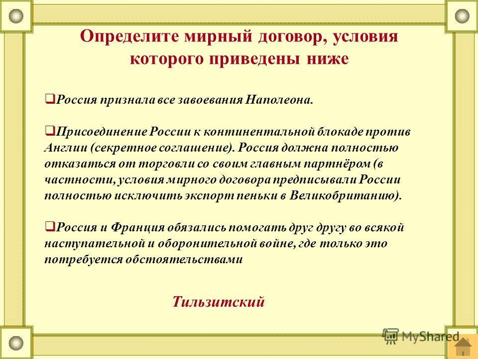 Россия признала все завоевания Наполеона. Присоединение России к континентальной блокаде против Англии (секретное соглашение). Россия должна полностью отказаться от торговли со своим главным партнёром (в частности, условия мирного договора предписыва