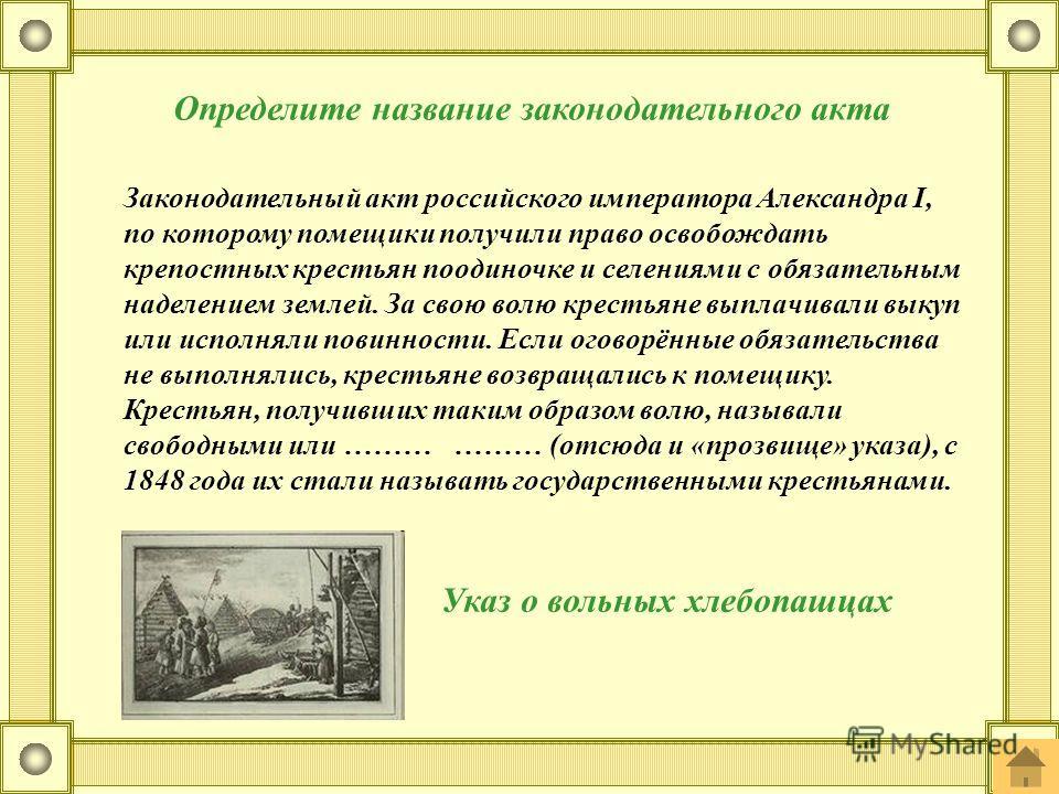 Определите название законодательного акта Законодательный акт российского императора Александра I, по которому помещики получили право освобождать крепостных крестьян поодиночке и селениями с обязательным наделением землей. За свою волю крестьяне вып