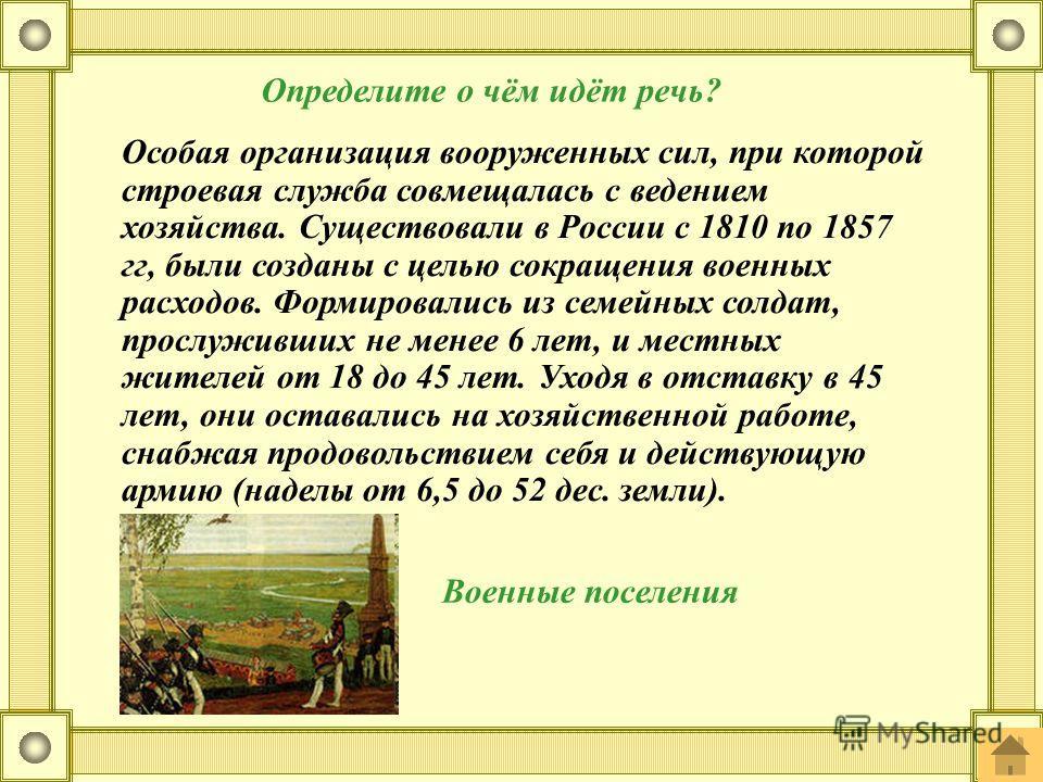 Особая организация вооруженных сил, при которой строевая служба совмещалась с ведением хозяйства. Существовали в России с 1810 по 1857 гг, были созданы с целью сокращения военных расходов. Формировались из семейных солдат, прослуживших не менее 6 лет