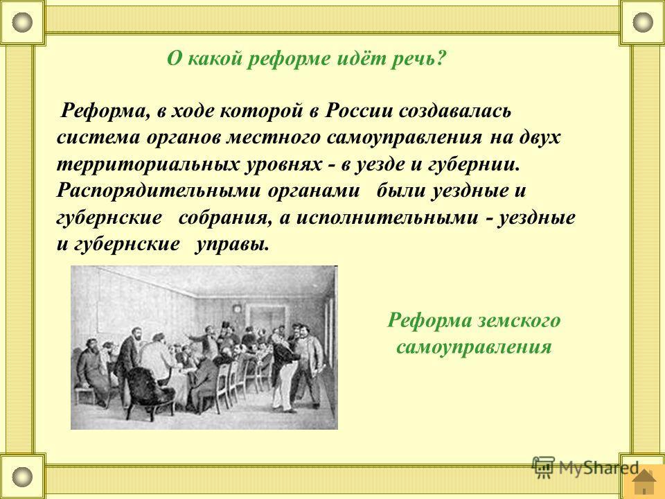 Реформа, в ходе которой в России создавалась система органов местного самоуправления на двух территориальных уровнях - в уезде и губернии. Распорядительными органами были уездные и губернские собрания, а исполнительными - уездные и губернские управы.