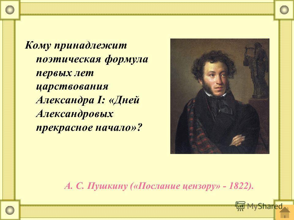 Кому принадлежит поэтическая формула первых лет царствования Александра I: «Дней Александровых прекрасное начало»? А. С. Пушкину («Послание цензору» - 1822).