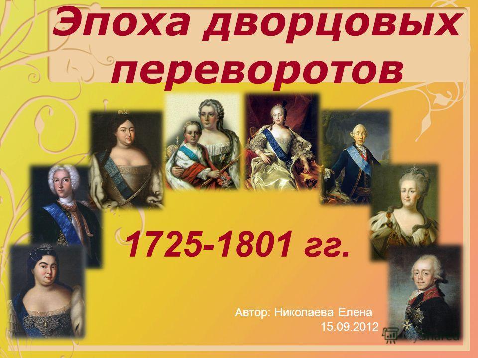 Эпоха дворцовых переворотов Автор: Николаева Елена 15.09.2012 1725-1801 гг.