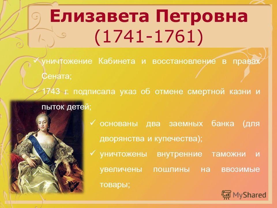 Елизавета Петровна (1741-1761) уничтожение Кабинета и восстановление в правах Сената; 1743 г. подписала указ об отмене смертной казни и пыток детей; основаны два заемных банка (для дворянства и купечества); уничтожены внутренние таможни и увеличены п