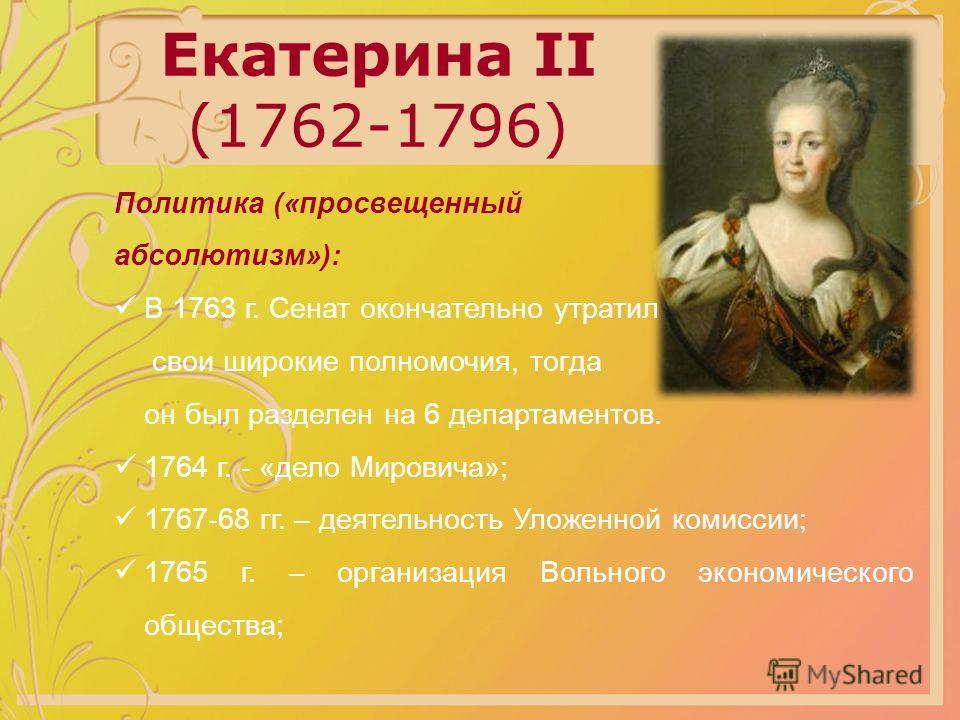 Екатерина II (1762-1796) Политика («просвещенный абсолютизм»): В 1763 г. Сенат окончательно утратил свои широкие полномочия, тогда он был разделен на 6 департаментов. 1764 г. - «дело Мировича»; 1767-68 гг. – деятельность Уложенной комиссии; 1765 г. –