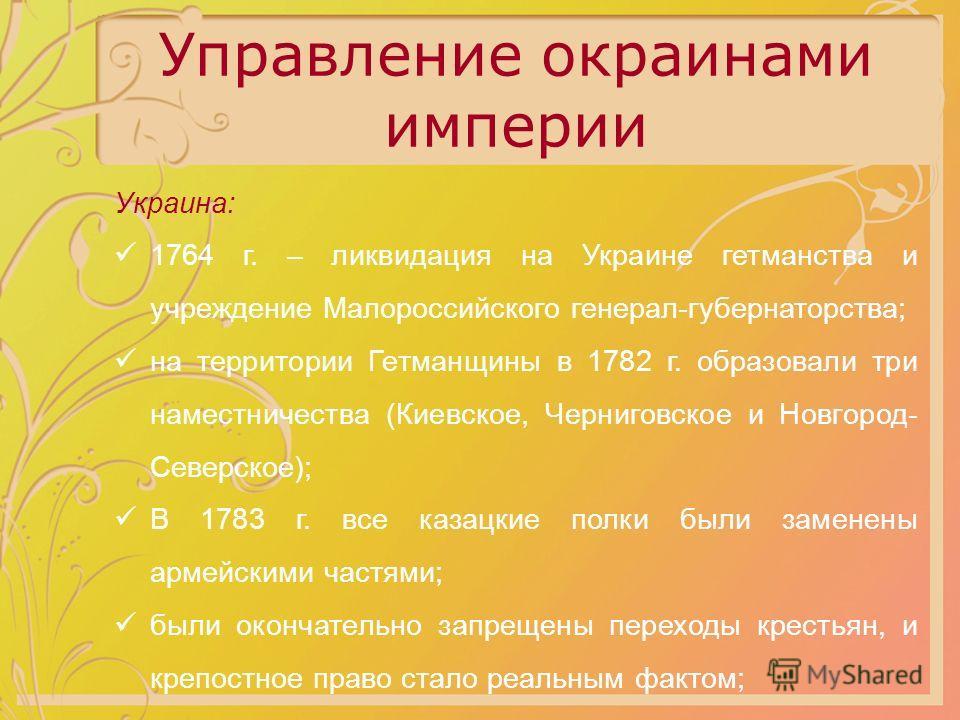 Управление окраинами империи Украина: 1764 г. – ликвидация на Украине гетманства и учреждение Малороссийского генерал-губернаторства; на территории Гетманщины в 1782 г. образовали три наместничества (Киевское, Черниговское и Новгород- Северское); В 1