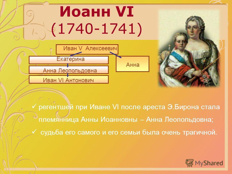 Иоанн VI (1740-1741) Иван V Алексеевич Екатерина Анна Анна Леопольдовна Иван VI Антонович регентшей при Иване VI после ареста Э.Бирона стала племянница Анны Иоанновны – Анна Леопольдовна; судьба его самого и его семьи была очень трагичной.