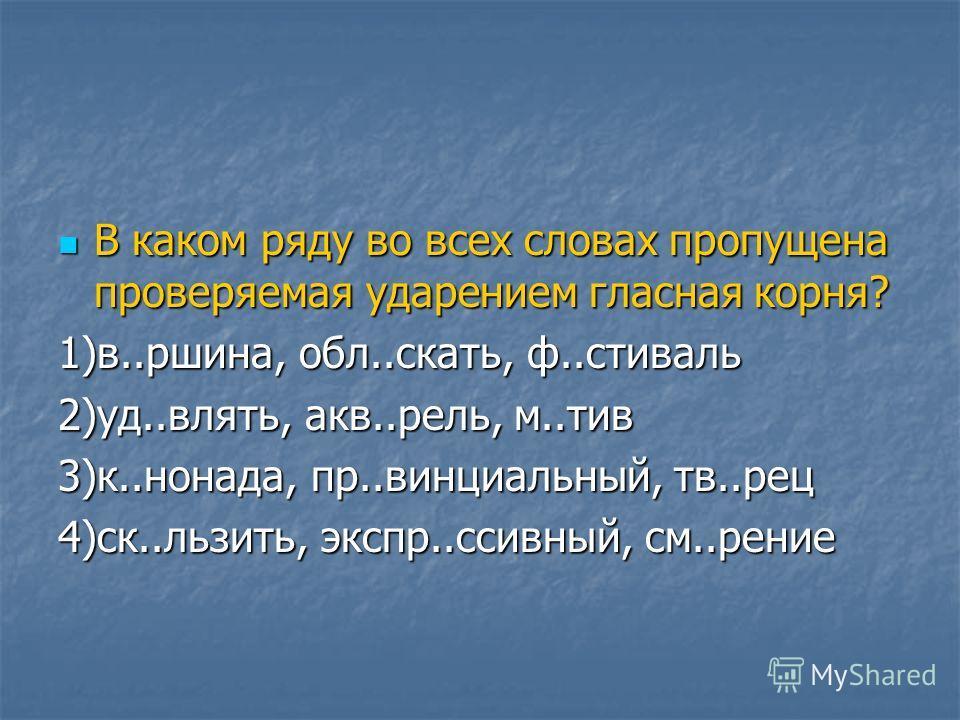 В каком ряду во всех словах пропущена проверяемая ударением гласная корня? В каком ряду во всех словах пропущена проверяемая ударением гласная корня? 1)в..ршина, обл..скать, ф..стиваль 2)уд..влять, акв..рель, м..тив 3)к..нонада, пр..винциальный, тв..