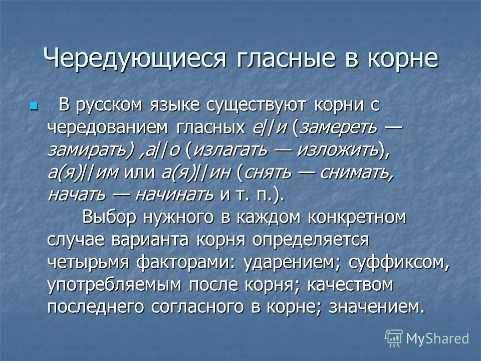 Чередующиеся гласные в корне В русском языке существуют корни с чередованием гласных е//и (замереть замирать),а//о (излагать изложить), а(я)//им или а(я)//ин (снять снимать, начать начинать и т. п.). Выбор нужного в каждом конкретном случае варианта