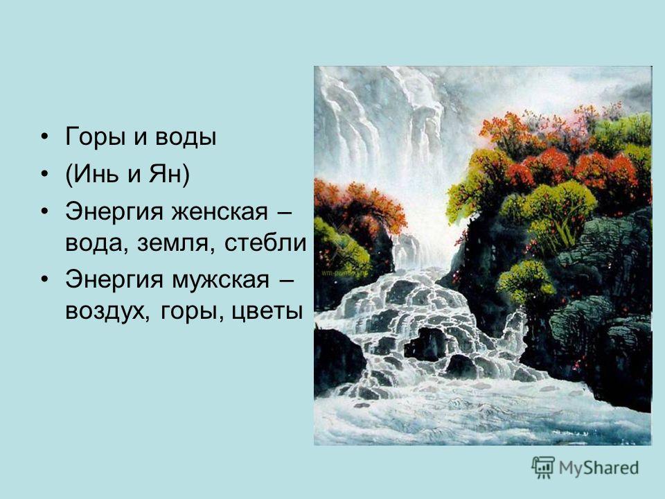 Горы и воды (Инь и Ян) Энергия женская – вода, земля, стебли Энергия мужская – воздух, горы, цветы
