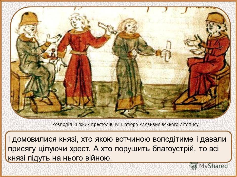 І домовилися князі, хто якою вотчиною володітиме і давали присягу цілуючи хрест. А хто порушить благоустрій, то всі князі підуть на нього війною. Розподіл княжих престолів. Мініатюра Радзивилівського літопису