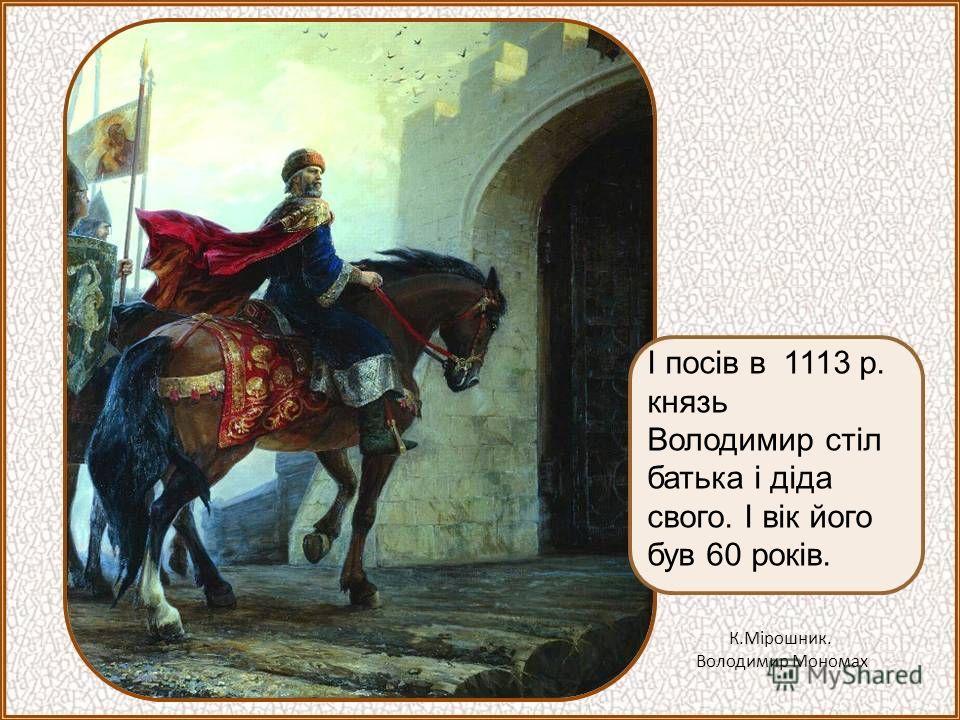 І посів в 1113 р. князь Володимир стіл батька і діда свого. І вік його був 60 років. К.Мірошник. Володимир Мономах