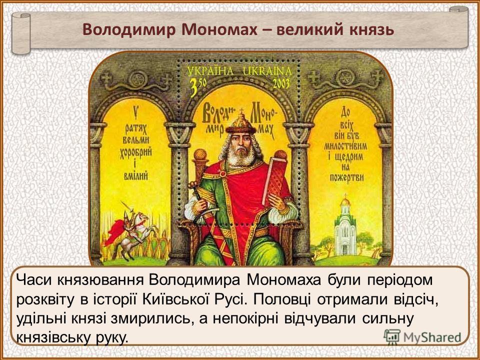 Часи князювання Володимира Мономаха були періодом розквіту в історії Київської Русі. Половці отримали відсіч, удільні князі змирились, а непокірні відчували сильну князівську руку. Володимир Мономах – великий князь