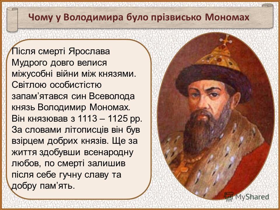 Чому у Володимира було прізвисько Мономах Після смерті Ярослава Мудрого довго велися міжусобні війни між князями. Світлою особистістю запамятався син Всеволода князь Володимир Мономах. Він князював з 1113 – 1125 рр. За словами літописців він був взір