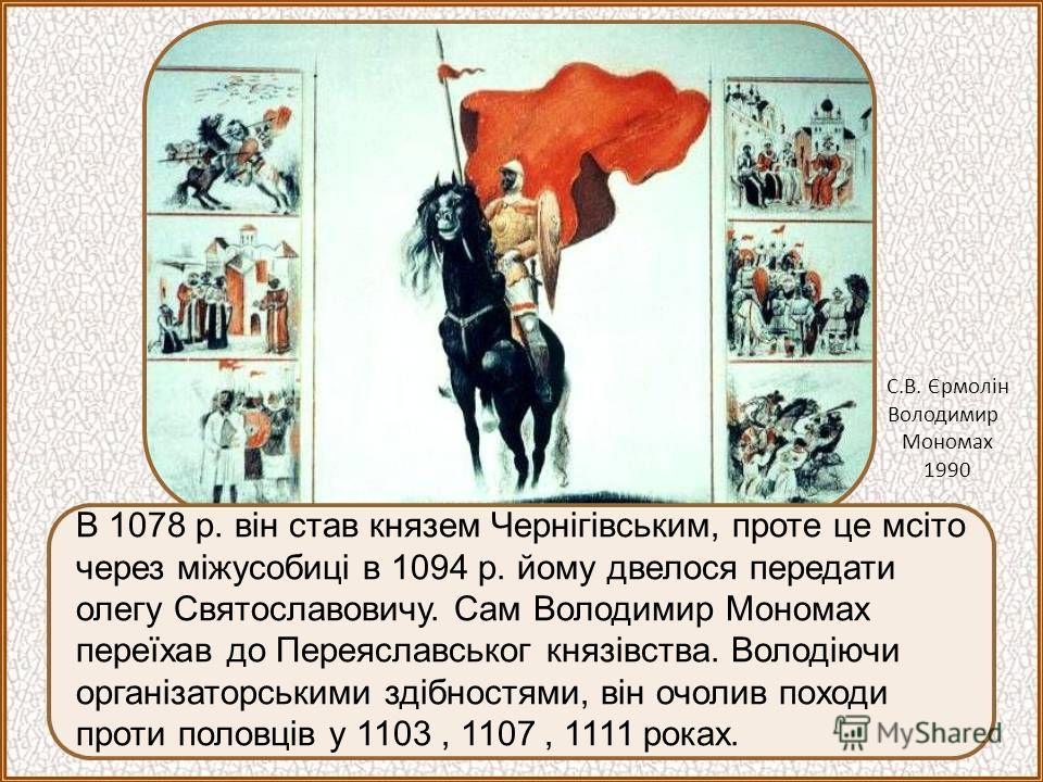 В 1078 р. він став князем Чернігівським, проте це мсіто через міжусобиці в 1094 р. йому двелося передати олегу Святославовичу. Сам Володимир Мономах переїхав до Переяславськог князівства. Володіючи організаторськими здібностями, він очолив походи про