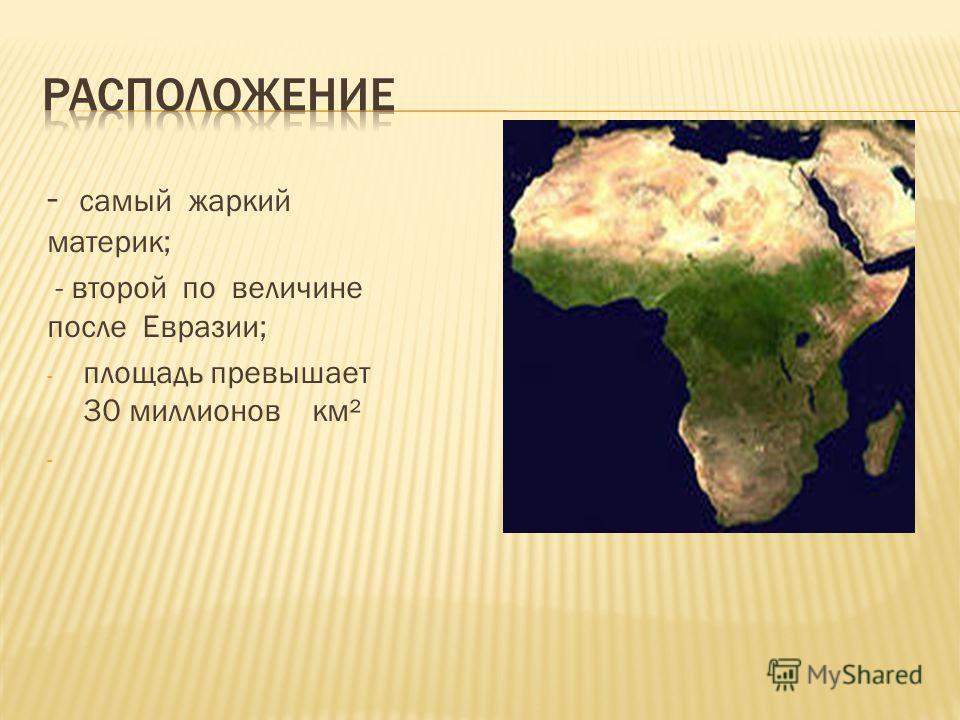 - самый жаркий материк; - второй по величине после Евразии; - площадь превышает 30 миллионов км² -