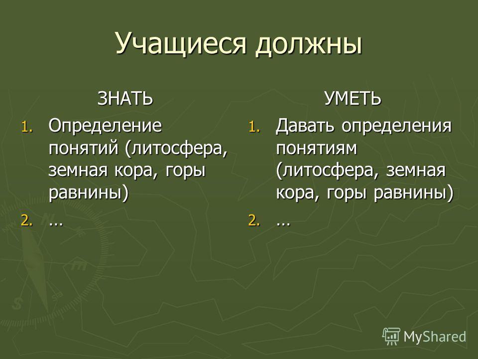 Учащиеся должны ЗНАТЬ 1. О пределение понятий (литосфера, земная кора, горы равнины) 2. … УМЕТЬ 1. Давать определения понятиям (литосфера, земная кора, горы равнины) 2. …