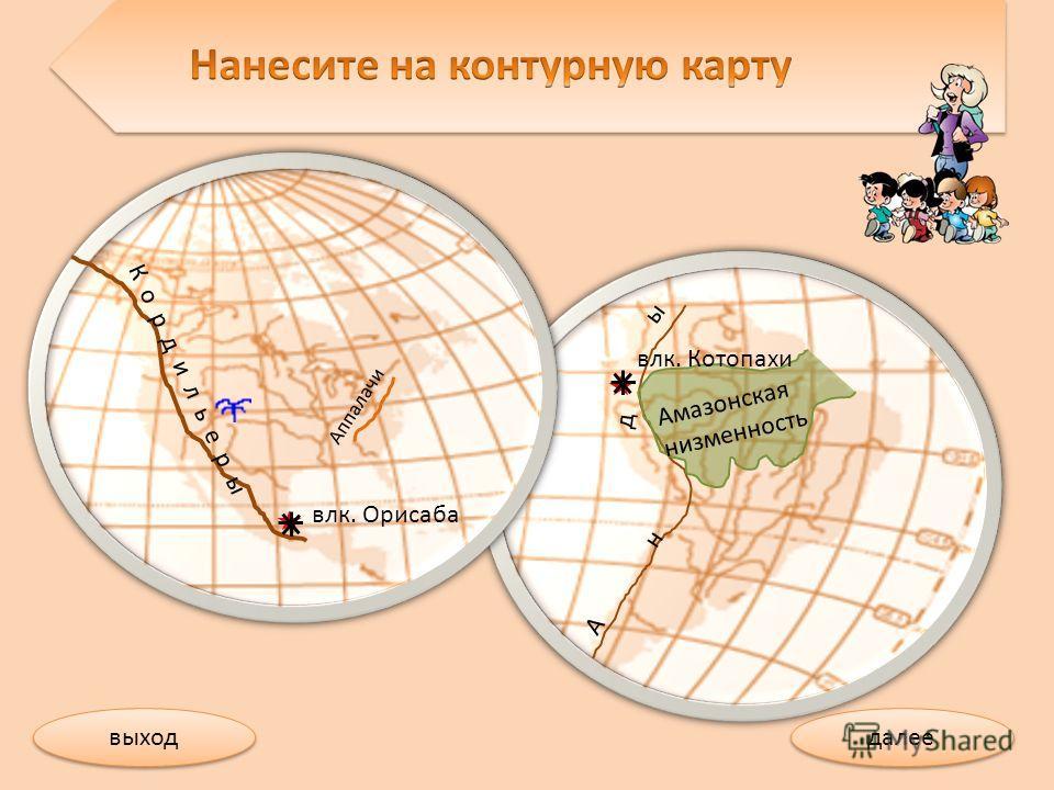 далее выход А н д ы влк. Котопахи Амазонская низменность Аппалачи влк. Орисаба К о р д и л ь е р ы