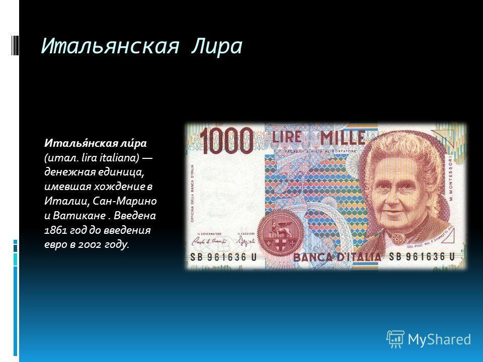 Итальянская Лира Италья́нская ли́ра (итал. lira italiana) денежная единица, имевшая хождение в Италии, Сан-Марино и Ватикане. Введена 1861 год до введения евро в 2002 году.