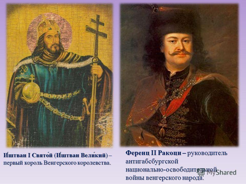 Иштван I Святой ( Иштван Великий ) – первый король Венгерского королевства. Ференц II Ракоци – руководитель Ференц II Ракоци – руководитель антигабсбургской национально - освободительной войны венгерского народа.