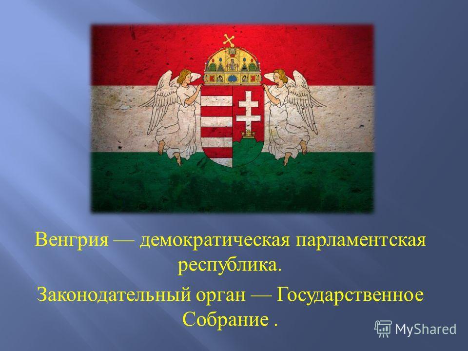 Венгрия демократическая парламентская республика. Законодательный орган Государственное Собрание.
