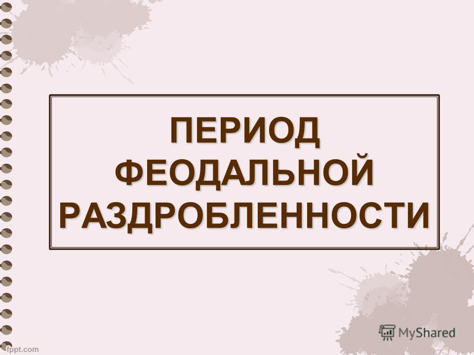 ПЕРИОД ФЕОДАЛЬНОЙ РАЗДРОБЛЕННОСТИ