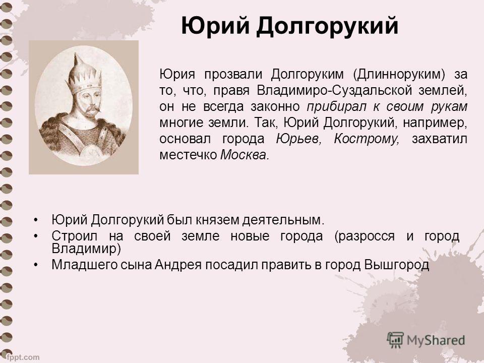 Юрий Долгорукий Юрий Долгорукий был князем деятельным. Строил на своей земле новые города (разросся и город Владимир) Младшего сына Андрея посадил править в город Вышгород Юрия прозвали Долгоруким (Длинноруким) за то, что, правя Владимиро-Суздальской