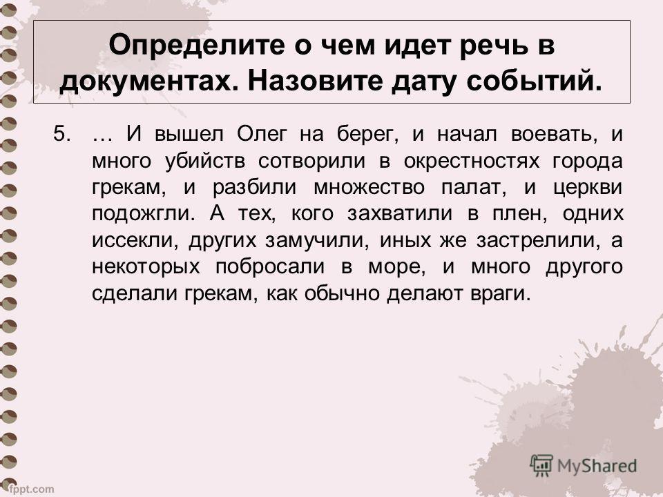 5.… И вышел Олег на берег, и начал воевать, и много убийств сотворили в окрестностях города грекам, и разбили множество палат, и церкви подожгли. А тех, кого захватили в плен, одних иссекли, других замучили, иных же застрелили, а некоторых побросали