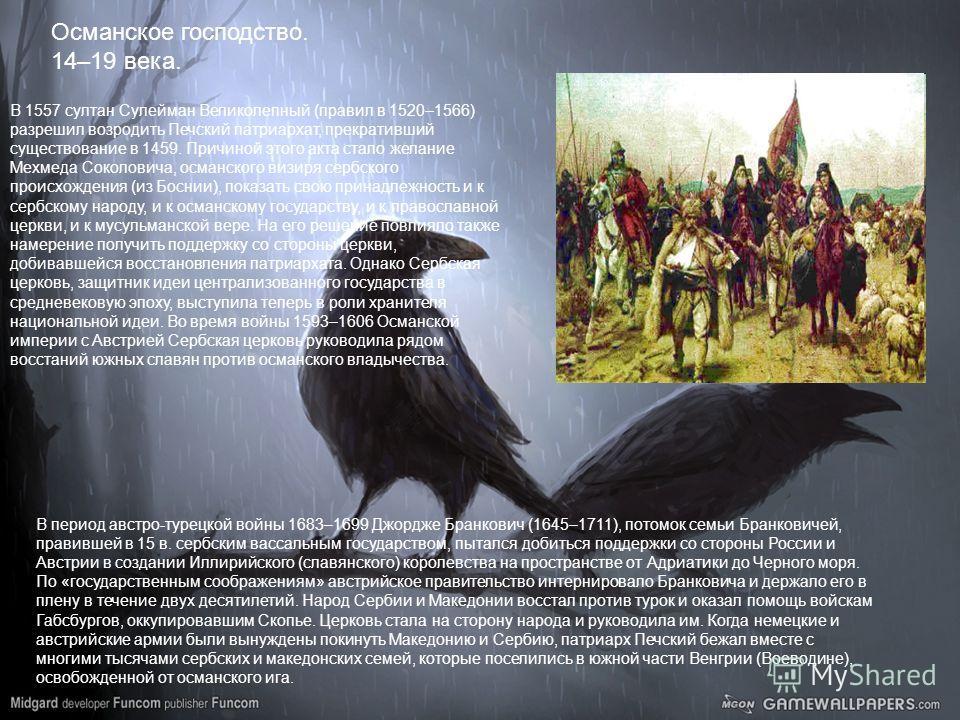 Османское господство. 14–19 века. В 1557 султан Сулейман Великолепный (правил в 1520–1566) разрешил возродить Печский патриархат, прекративший существование в 1459. Причиной этого акта стало желание Мехмеда Соколовича, османского визиря сербского про