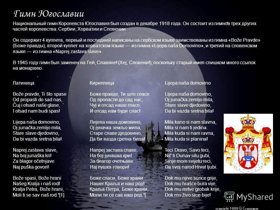 Национальный гимн Королевста Югославия был создан в декабре 1918 года. Он состоит из гимнов трех других частей королевства: Сербии, Хорватии и Словении. Он содержит 4 куплета, первый и последний написаны на сербском языке заимствованы из гимна «Bože