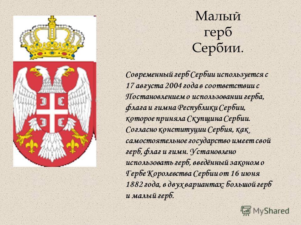 Малый герб Сербии. Современный герб Сербии используется с 17 августа 2004 года в соответствии с Постановлением о использовании герба, флага и гимна Республики Сербии, которое приняла Скупщина Сербии. Согласно конституции Сербия, как самостоятельное г