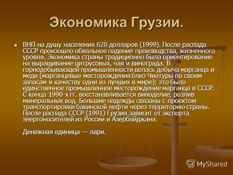 Экономика Грузии. ВНП на душу населения 620 долларов (1999). После распада СССР произошло обвальное падение производства, жизненного уровня. Экономика страны традиционно была ориентирование на выращивание цитрусовых, чая и винограда. В горнодобывающе