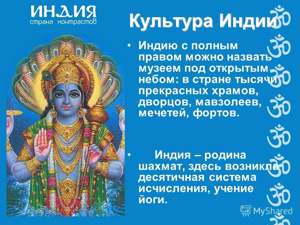 Индию с полным правом можно назвать музеем под открытым небом: в стране тысячи прекрасных храмов, дворцов, мавзолеев, мечетей, фортов. Индия – родина шахмат, здесь возникла десятичная система исчисления, учение йоги. Культура Индии