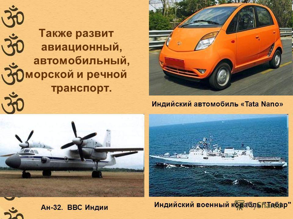 Также развит авиационный, автомобильный, морской и речной транспорт. Индийский автомобиль «Tata Nano» Ан-32. ВВС Индии Индийский военный корабль Табар