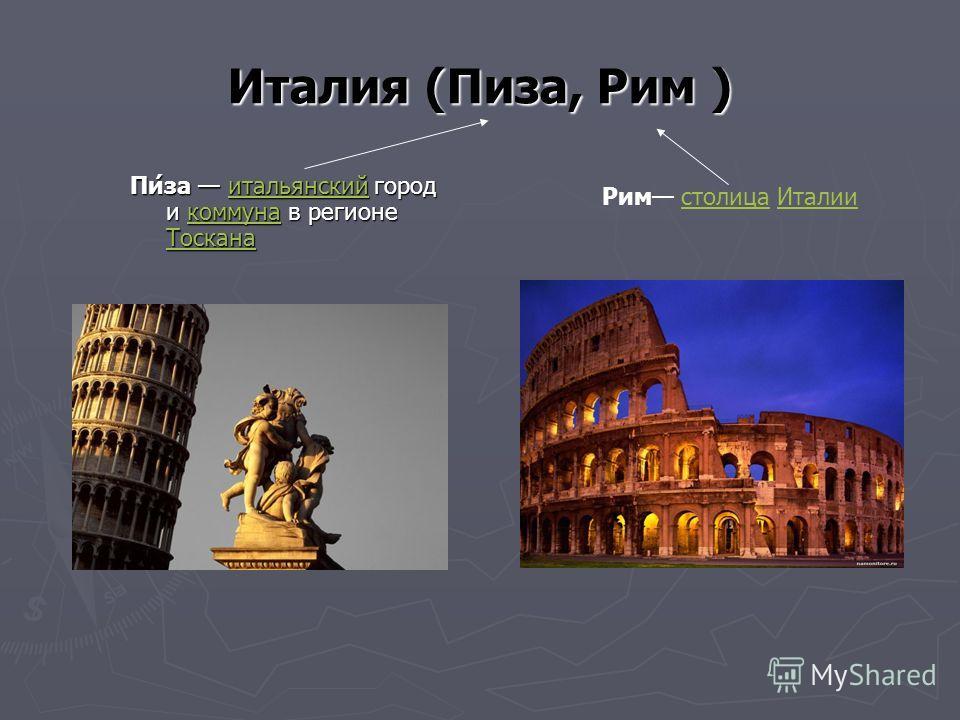Италия (Пиза, Рим ) Пи́за итальянский город и коммуна в регионе Тоскана итальянскийкоммуна Тосканаитальянскийкоммуна Тоскана Рим столица Италиистолица Италии
