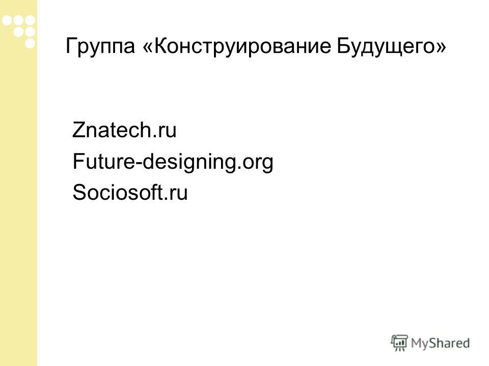 Группа «Конструирование Будущего» Znatech.ru Future-designing.org Sociosoft.ru